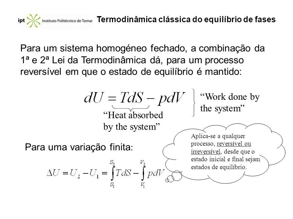 Termodinâmica clássica do equilíbrio de fases Para um sistema homogéneo fechado, a combinação da 1ª e 2ª Lei da Termodinâmica dá, para um processo rev