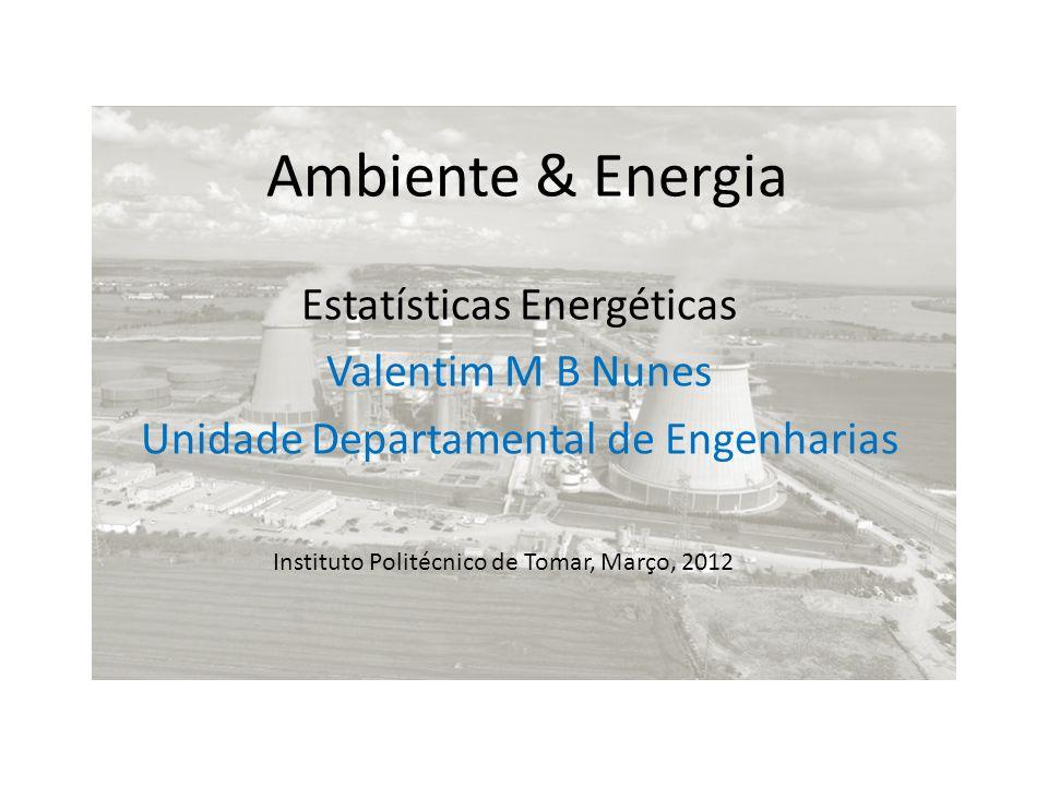 Ambiente & Energia Estatísticas Energéticas Valentim M B Nunes Unidade Departamental de Engenharias Instituto Politécnico de Tomar, Março, 2012