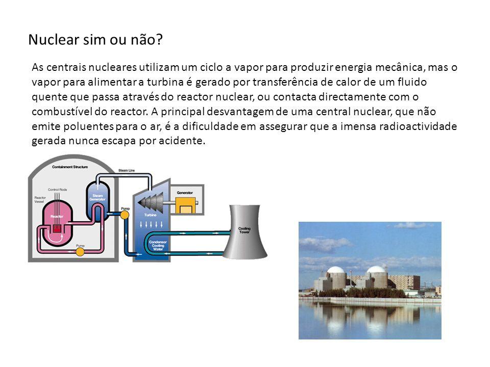 Nuclear sim ou não? As centrais nucleares utilizam um ciclo a vapor para produzir energia mecânica, mas o vapor para alimentar a turbina é gerado por