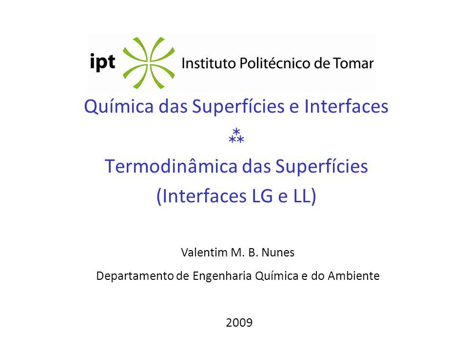 Química das Superfícies e Interfaces Termodinâmica das Superfícies (Interfaces LG e LL) Valentim M. B. Nunes Departamento de Engenharia Química e do A