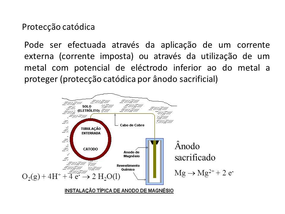 Protecção catódica Ânodo sacrificado Mg Mg 2+ + 2 e - O 2 (g) + 4H + + 4 e - 2 H 2 O(l) Pode ser efectuada através da aplicação de um corrente externa