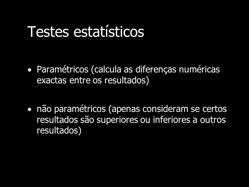 Testes estatísticos Paramétricos (calcula as diferenças numéricas exactas entre os resultados) não paramétricos (apenas consideram se certos resultado