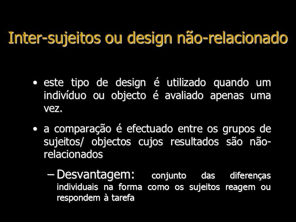 Inter-sujeitos ou design não-relacionado este tipo de design é utilizado quando um indivíduo ou objecto é avaliado apenas uma vez.este tipo de design