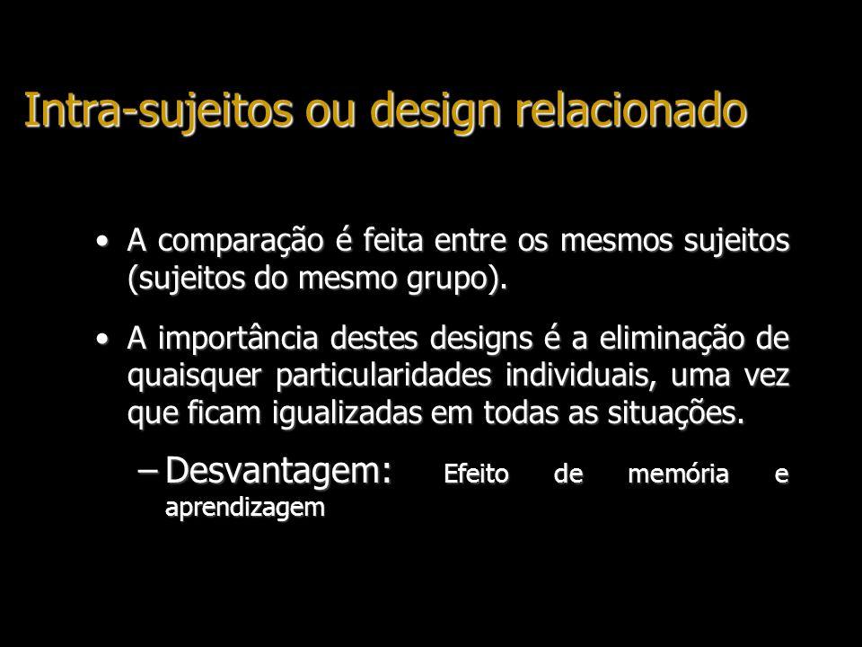 Intra-sujeitos ou design relacionado A comparação é feita entre os mesmos sujeitos (sujeitos do mesmo grupo).A comparação é feita entre os mesmos suje