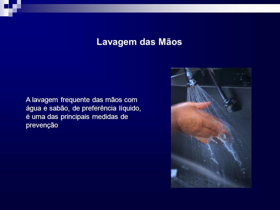 Lavagem das Mãos A lavagem frequente das mãos com água e sabão, de preferência líquido, é uma das principais medidas de prevenção