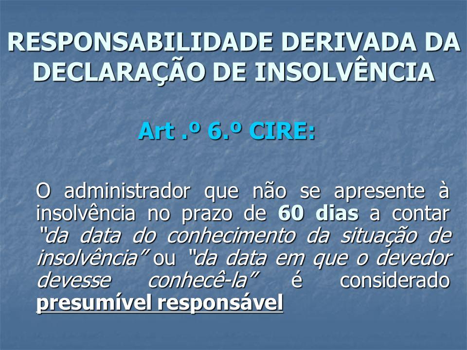 RESPONSABILIDADE DERIVADA DA DECLARAÇÃO DE INSOLVÊNCIA Art.º 6.º CIRE: O administrador que não se apresente à insolvência no prazo de 60 dias a contar