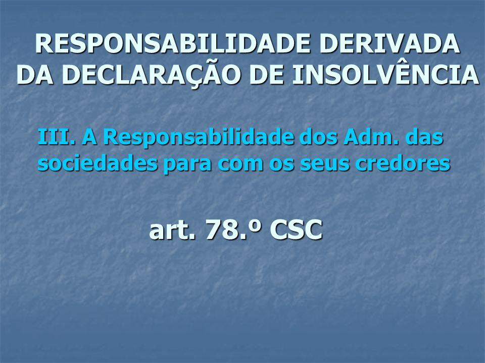 RESPONSABILIDADE DERIVADA DA DECLARAÇÃO DE INSOLVÊNCIA III. A Responsabilidade dos Adm. das sociedades para com os seus credores art. 78.º CSC