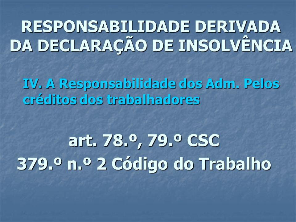 RESPONSABILIDADE DERIVADA DA DECLARAÇÃO DE INSOLVÊNCIA IV. A Responsabilidade dos Adm. Pelos créditos dos trabalhadores art. 78.º, 79.º CSC 379.º n.º