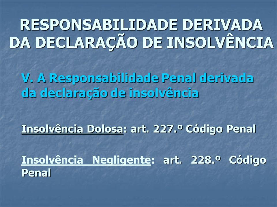 RESPONSABILIDADE DERIVADA DA DECLARAÇÃO DE INSOLVÊNCIA V. A Responsabilidade Penal derivada da declaração de insolvência Insolvência Dolosa: art. 227.