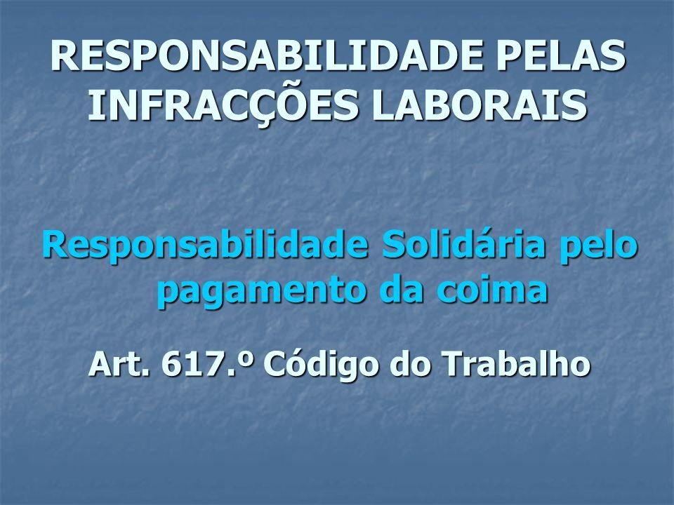 RESPONSABILIDADE PELAS INFRACÇÕES LABORAIS Responsabilidade Solidária pelo pagamento da coima Art. 617.º Código do Trabalho