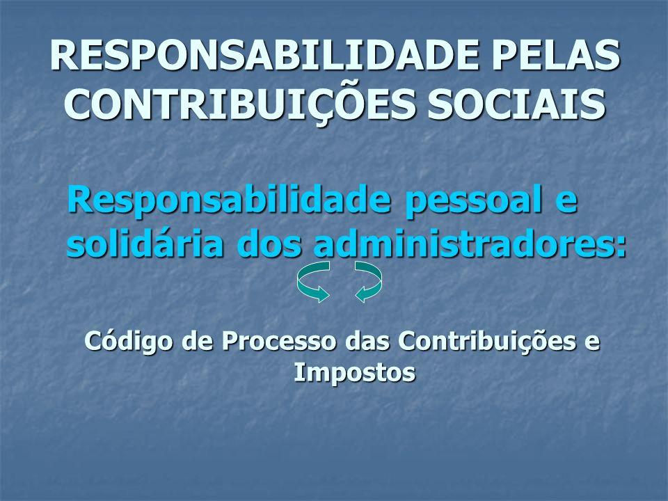 RESPONSABILIDADE PELAS CONTRIBUIÇÕES SOCIAIS Responsabilidade pessoal e solidária dos administradores: Código de Processo das Contribuições e Impostos