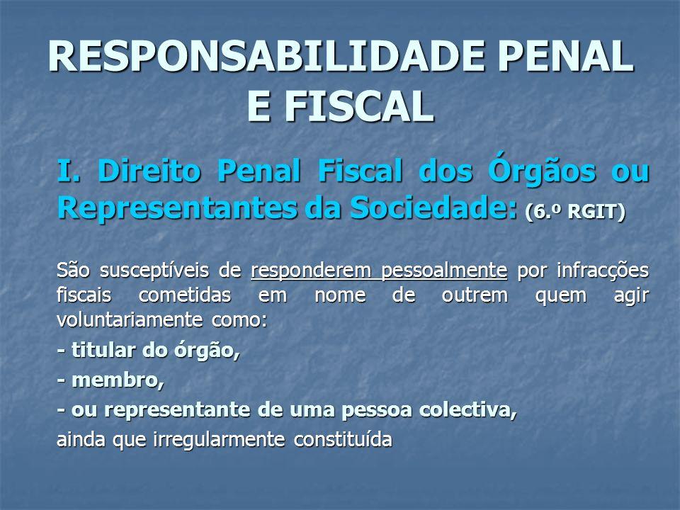 RESPONSABILIDADE PENAL E FISCAL I. Direito Penal Fiscal dos Órgãos ou Representantes da Sociedade: (6.º RGIT) São susceptíveis de responderem pessoalm