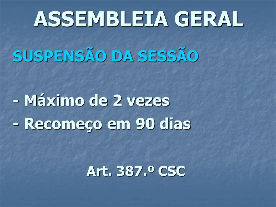 ASSEMBLEIA GERAL SUSPENSÃO DA SESSÃO - Máximo de 2 vezes - Recomeço em 90 dias Art. 387.º CSC