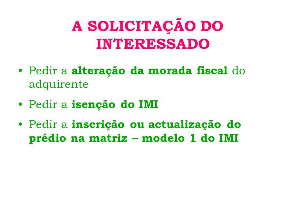 A SOLICITAÇÃO DO INTERESSADO Pedir a alteração da morada fiscal do adquirente Pedir a isenção do IMI Pedir a inscrição ou actualização do prédio na matriz – modelo 1 do IMI