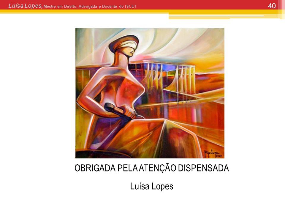 40 OBRIGADA PELA ATENÇÃO DISPENSADA Luísa Lopes Luísa Lopes, Mestre em Direito, Advogada e Docente do ISCET