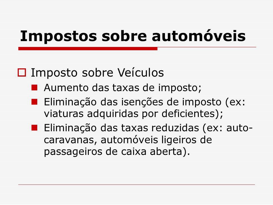 Impostos sobre automóveis Imposto sobre Veículos Aumento das taxas de imposto; Eliminação das isenções de imposto (ex: viaturas adquiridas por deficie