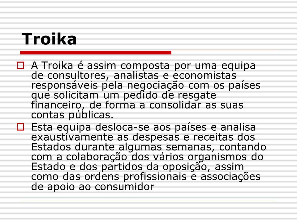 Troika Após a análise da troika é elaborado um memorando, onde são apresentadas medidas a executar para estabilizar as contas públicas, os prazos e os montantes de dinheiro que serão entregues ao país.