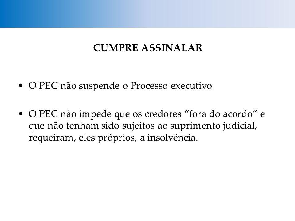 CUMPRE ASSINALAR O PEC não suspende o Processo executivo O PEC não impede que os credores fora do acordo e que não tenham sido sujeitos ao suprimento judicial, requeiram, eles próprios, a insolvência.