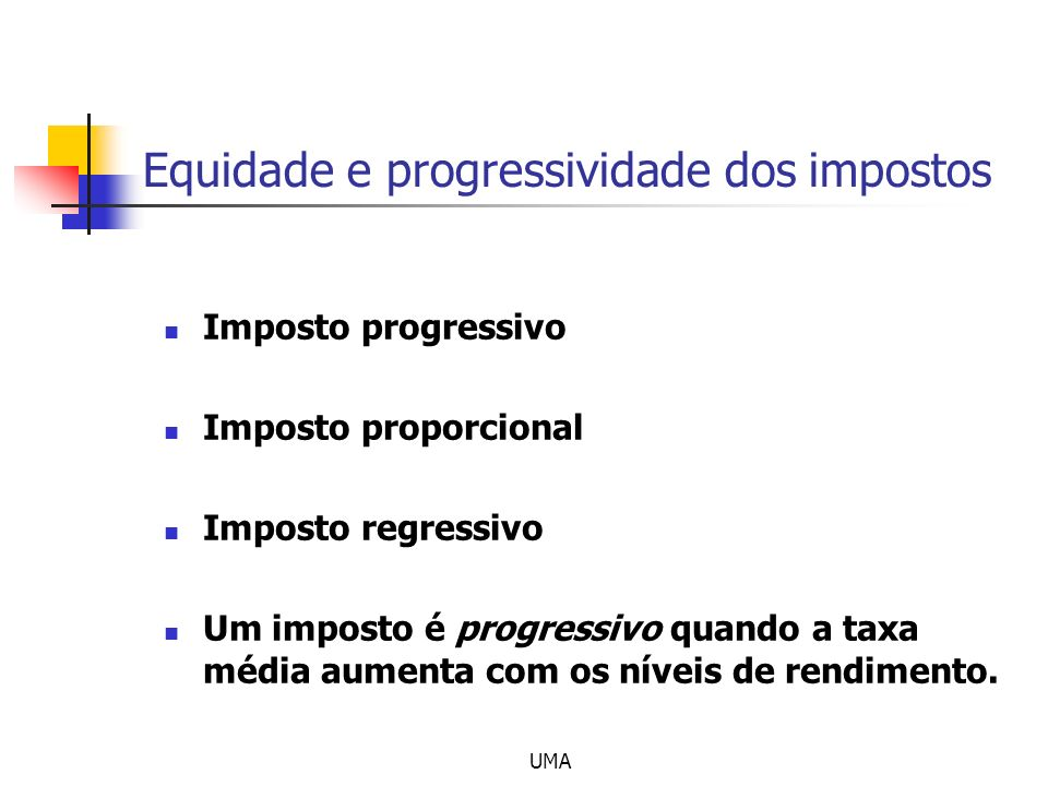UMA Equidade e progressividade dos impostos Imposto progressivo Imposto proporcional Imposto regressivo Um imposto é progressivo quando a taxa média a