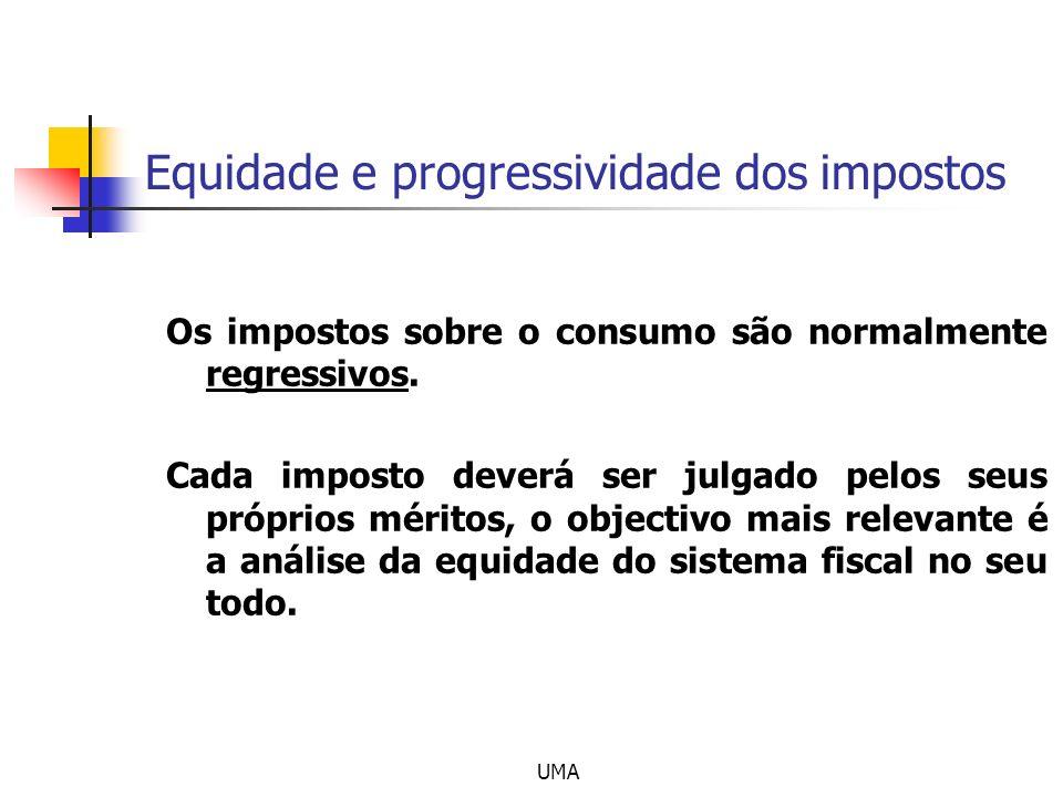 UMA Equidade e progressividade dos impostos Os impostos sobre o consumo são normalmente regressivos. Cada imposto deverá ser julgado pelos seus própri
