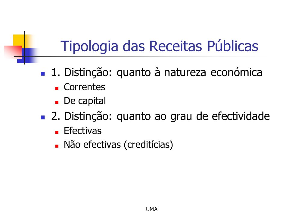 UMA Tipologia das Receitas Públicas 1. Distinção: quanto à natureza económica Correntes De capital 2. Distinção: quanto ao grau de efectividade Efecti
