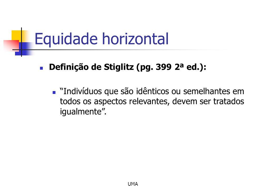 UMA Equidade horizontal Definição de Stiglitz (pg. 399 2ª ed.): Indivíduos que são idênticos ou semelhantes em todos os aspectos relevantes, devem ser