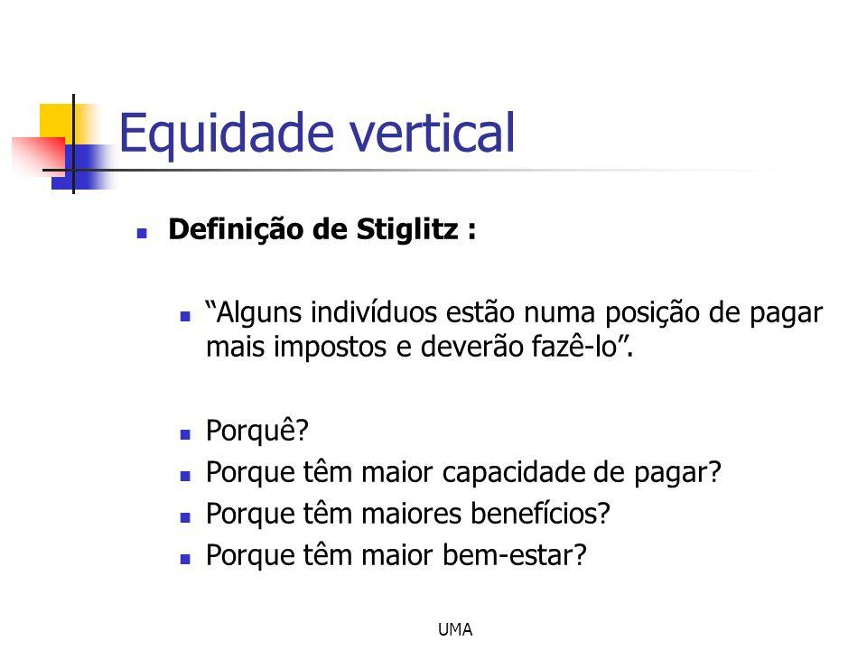 UMA Equidade vertical Definição de Stiglitz : Alguns indivíduos estão numa posição de pagar mais impostos e deverão fazê-lo. Porquê? Porque têm maior