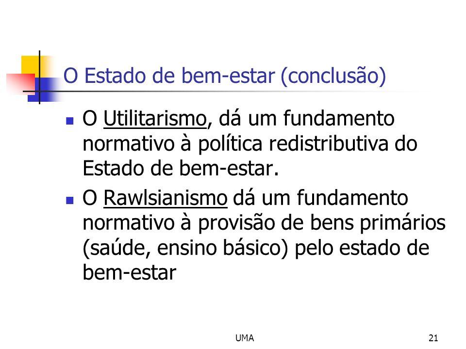 UMA21 O Estado de bem-estar (conclusão) O Utilitarismo, dá um fundamento normativo à política redistributiva do Estado de bem-estar. O Rawlsianismo dá