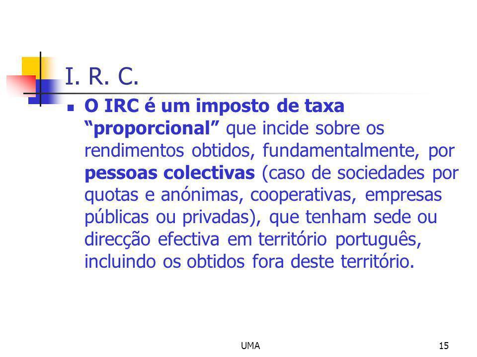 UMA15 I. R. C. O IRC é um imposto de taxa proporcional que incide sobre os rendimentos obtidos, fundamentalmente, por pessoas colectivas (caso de soci