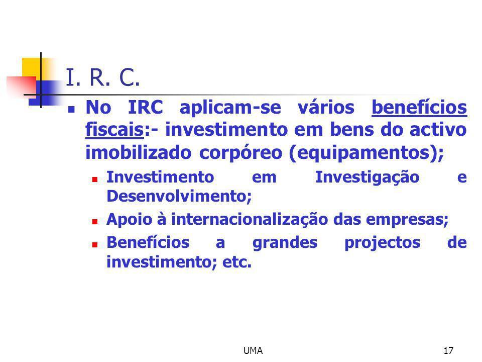 UMA17 I. R. C. No IRC aplicam-se vários benefícios fiscais:- investimento em bens do activo imobilizado corpóreo (equipamentos); Investimento em Inves