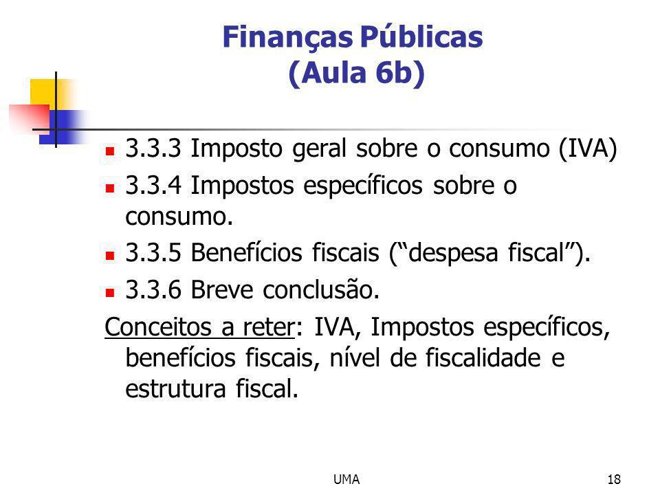 UMA18 Finanças Públicas (Aula 6b) 3.3.3 Imposto geral sobre o consumo (IVA) 3.3.4 Impostos específicos sobre o consumo. 3.3.5 Benefícios fiscais (desp