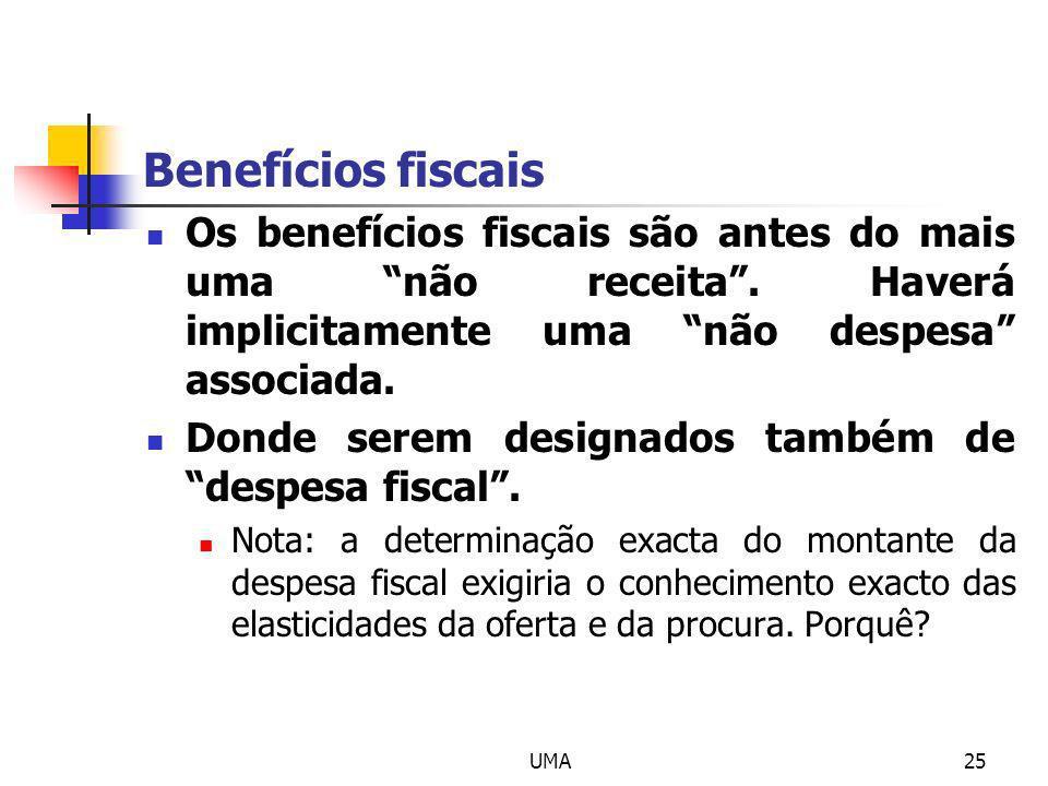 UMA25 Benefícios fiscais Os benefícios fiscais são antes do mais uma não receita. Haverá implicitamente uma não despesa associada. Donde serem designa