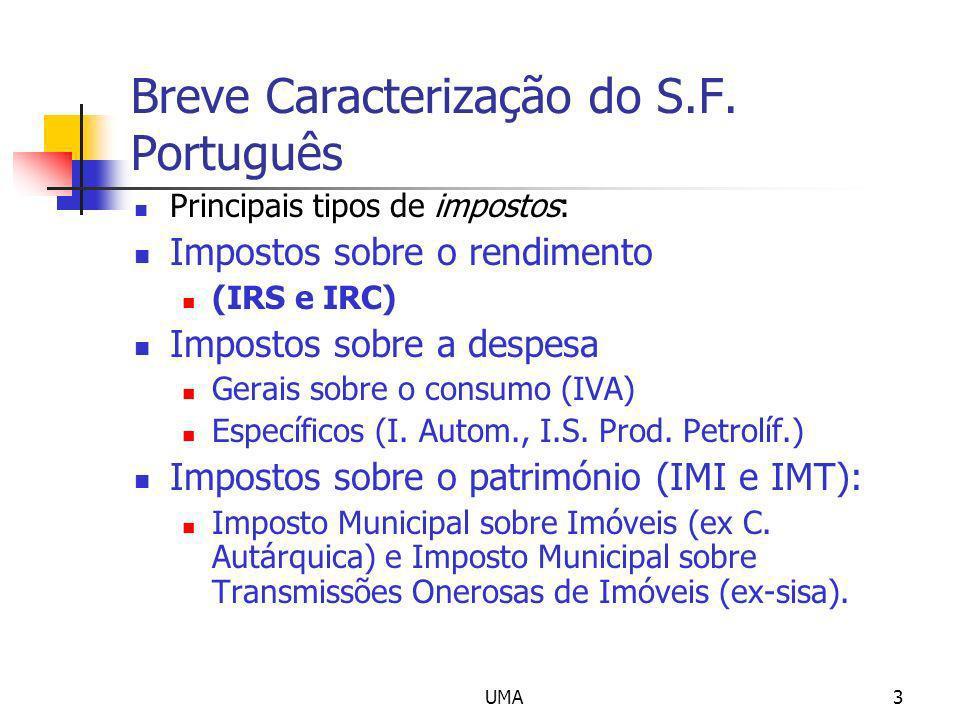 UMA3 Breve Caracterização do S.F. Português Principais tipos de impostos: Impostos sobre o rendimento (IRS e IRC) Impostos sobre a despesa Gerais sobr