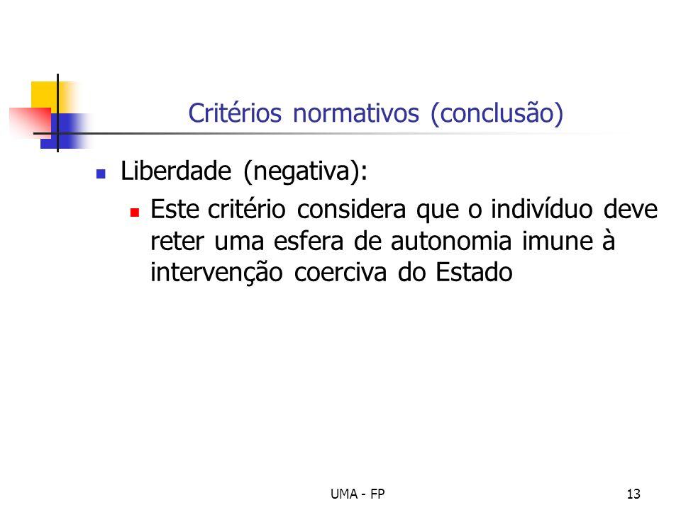 UMA - FP13 Critérios normativos (conclusão) Liberdade (negativa): Este critério considera que o indivíduo deve reter uma esfera de autonomia imune à i