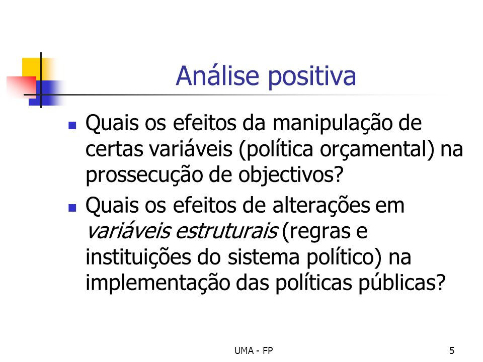 UMA - FP5 Análise positiva Quais os efeitos da manipulação de certas variáveis (política orçamental) na prossecução de objectivos? Quais os efeitos de