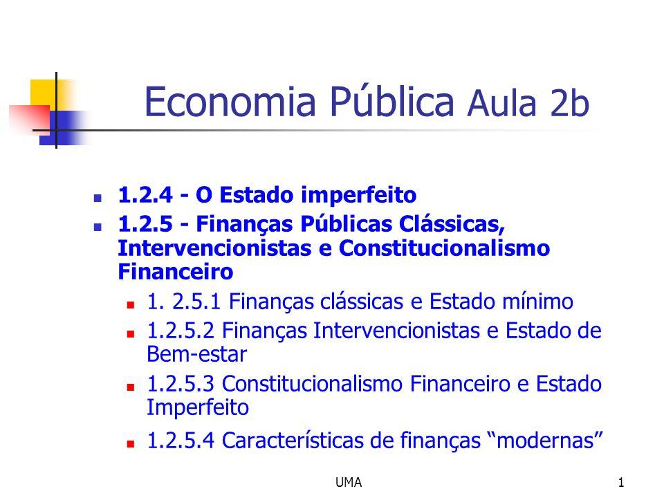 UMA12 Tipo de finanças públicas (cont.) Constitucionalismo financeiro (e Estado imperfeito) Dados os potenciais fracassos do governo é necessário dispor de regras, de preferência constitucionais, para limitar o défice e a dívida pública Enquadramento histórico: Anos 80 e 90 do século passado; correntes neoliberais críticas do keynesianismo; Pacto de estabilidade e crescimento (UE)