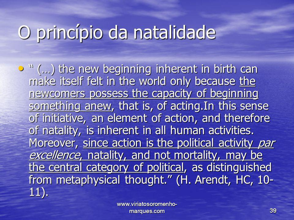 www.viriatosoromenho- marques.com39 O princípio da natalidade (…) the new beginning inherent in birth can make itself felt in the world only because t