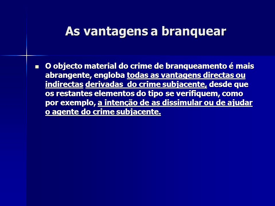 As vantagens a branquear O objecto material do crime de branqueamento é mais abrangente, engloba todas as vantagens directas ou indirectas derivadas d