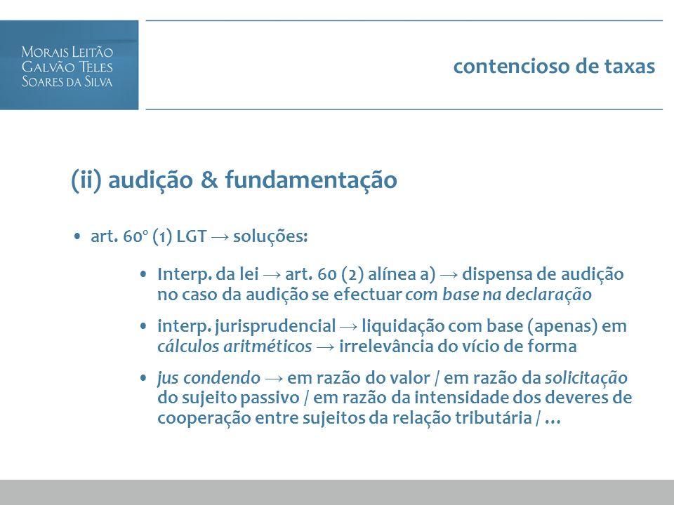 contencioso de taxas (ii) audição & fundamentação art. 60º (1) LGT soluções: Interp. da lei art. 60 (2) alínea a) dispensa de audição no caso da audiç