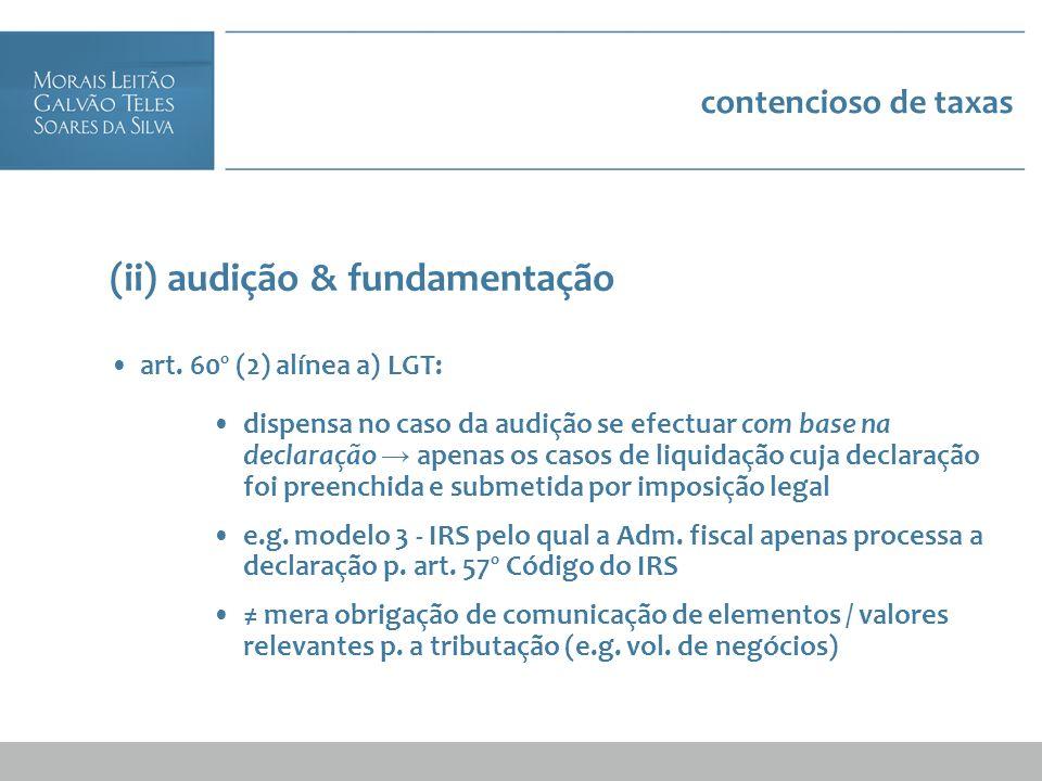 contencioso de taxas (ii) audição & fundamentação art. 60º (2) alínea a) LGT: dispensa no caso da audição se efectuar com base na declaração apenas os