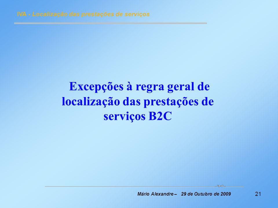 21 IVA - Localização das prestações de serviços Mário Alexandre – 29 de Outubro de 2009 Excepções à regra geral de localização das prestações de servi