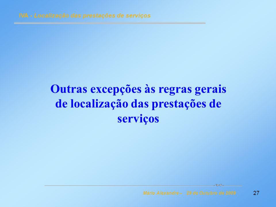 27 IVA - Localização das prestações de serviços Mário Alexandre – 29 de Outubro de 2009 Outras excepções às regras gerais de localização das prestaçõe
