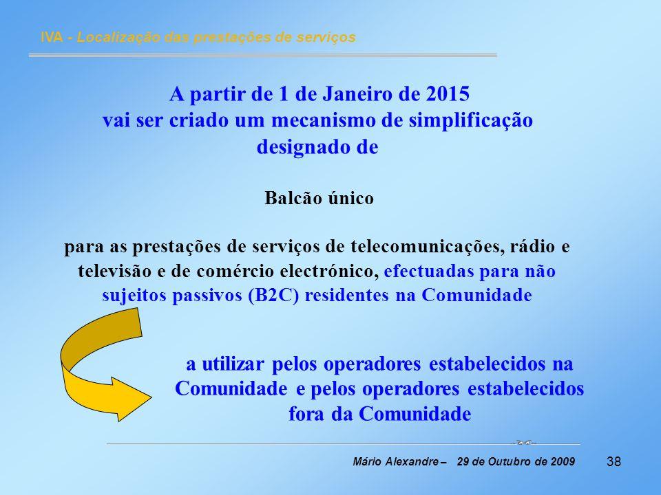 38 IVA - Localização das prestações de serviços Mário Alexandre – 29 de Outubro de 2009 A partir de 1 de Janeiro de 2015 vai ser criado um mecanismo d