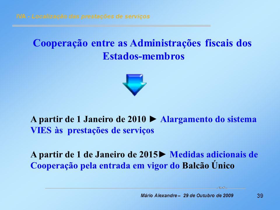 39 IVA - Localização das prestações de serviços Mário Alexandre – 29 de Outubro de 2009 Cooperação entre as Administrações fiscais dos Estados-membros
