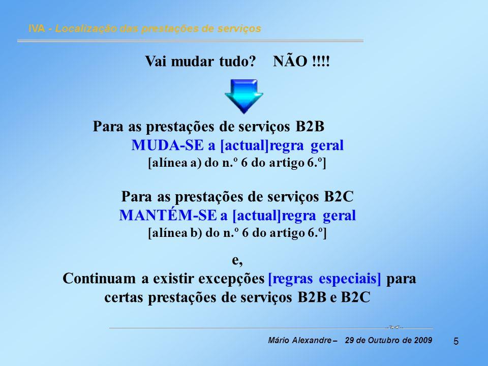36 IVA - Localização das prestações de serviços Mário Alexandre – 29 de Outubro de 2009 Prestações de serviços de telecomunicações, rádio e televisão e de comércio electrónico, efectuadas para não sujeitos passivos (B2C) quando o prestador dos serviços tem a sede ou estabelecimento estável em Portugal São tributáveis em Portugal onde quer que se situe a residência do adquirente na Comunidade Regra geral: alínea b) do n.º 6 do artigo 6.º