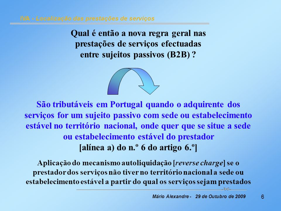 7 IVA - Localização das prestações de serviços Mário Alexandre 29 de Outubro de 2009 Mantém-se a [actual] regra geral de localização das prestações de serviços efectuadas a não sujeitos passivos (B2C) São tributáveis em Portugal quando o prestador dos serviços tenha no território nacional a sede ou o estabelecimento estável a partir do qual sejam prestados [alínea b) do n.º 6 do artigo 6.º]