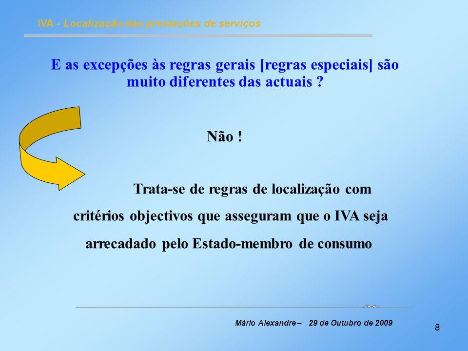 9 IVA - Localização das prestações de serviços Mário Alexandre – 29 de Outubro de 2009 Pode afirmar-se que : Mantiveram-se quase todas as excepções [regras especiais] existentes para as prestações de serviços B2B e B2C e Criaram-se algumas regras especiais para certas prestações de serviços B2C