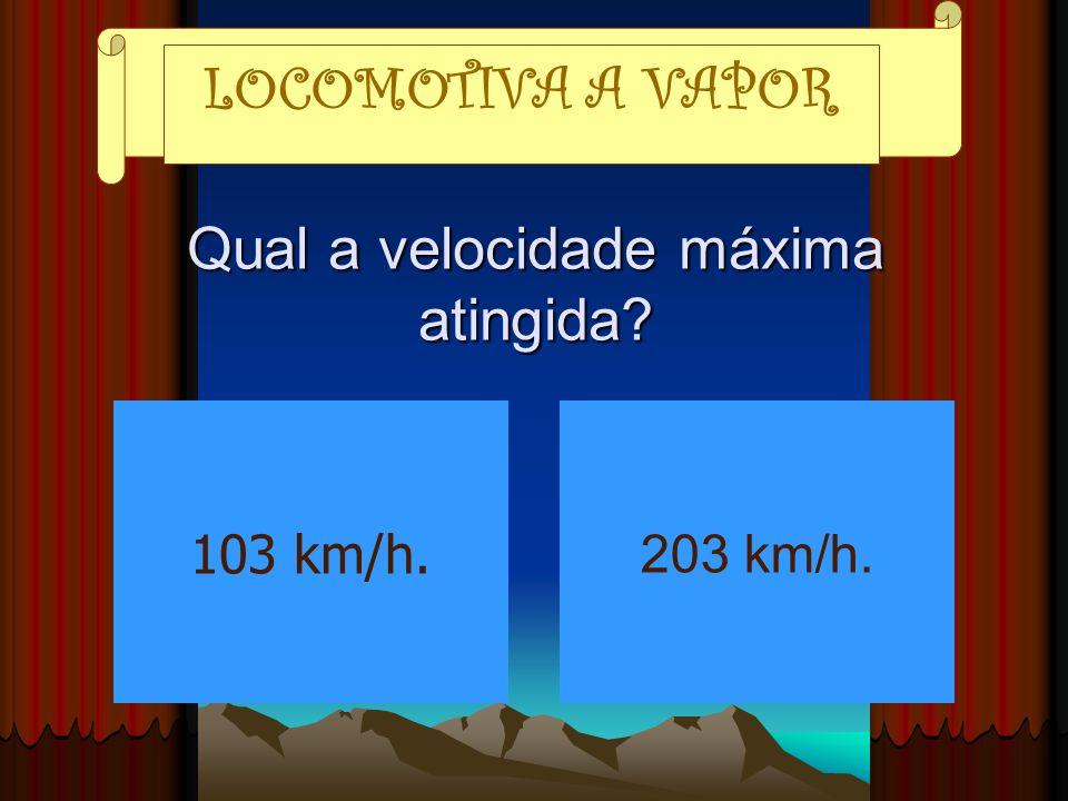 Qual a velocidade máxima atingida? LOCOMOTIVA A VAPOR 103 km/h. 203 km/h.
