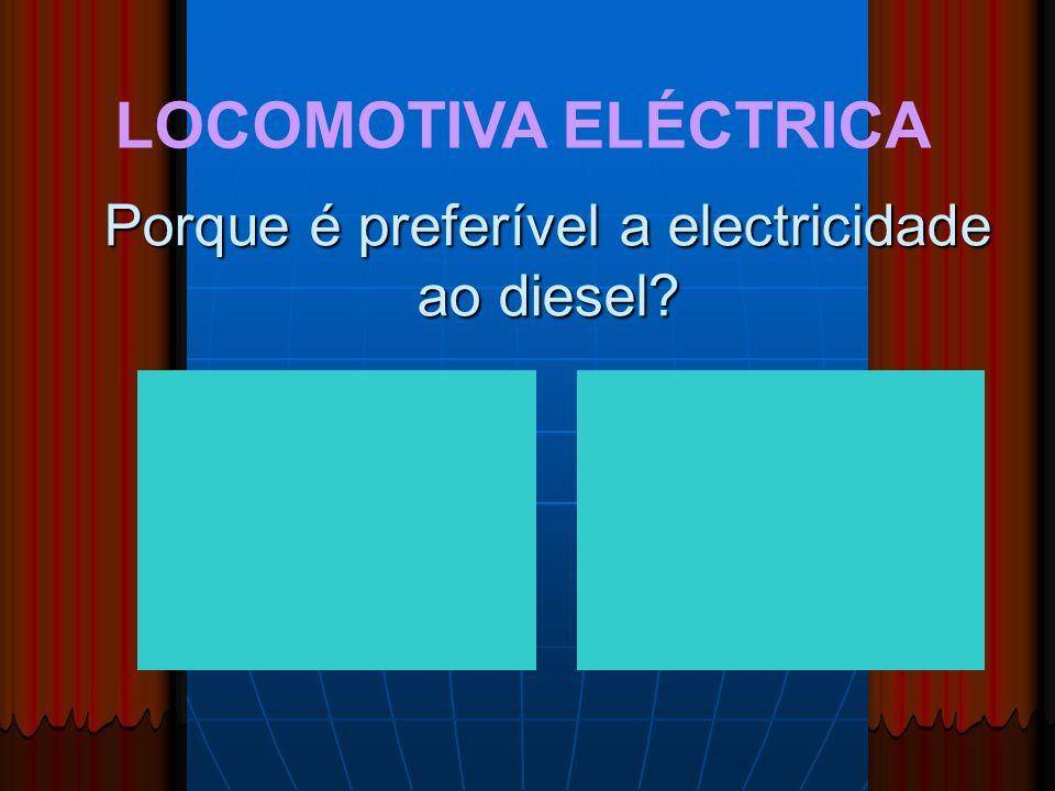 LOCOMOTIVA ELÉCTRICA Porque é preferível a electricidade ao diesel?