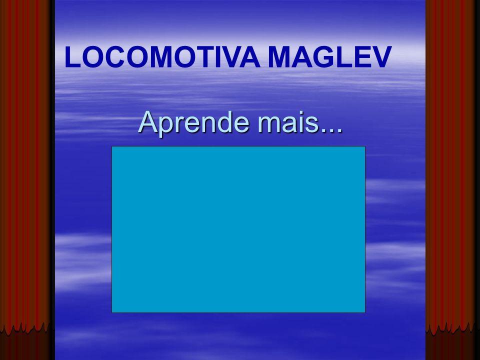 Aprende mais... LOCOMOTIVA MAGLEV